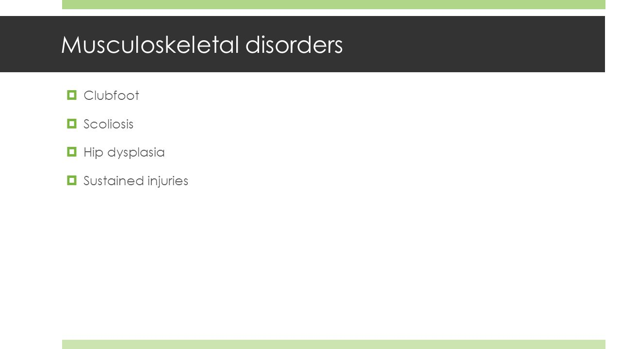 Musculoskeletal disorders  Clubfoot  Scoliosis  Hip dysplasia  Sustained injuries