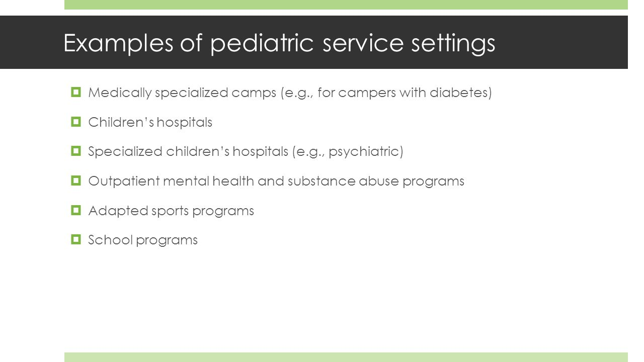 Examples of pediatric service settings  Medically specialized camps (e.g., for campers with diabetes)  Children's hospitals  Specialized children's hospitals (e.g., psychiatric)  Outpatient mental health and substance abuse programs  Adapted sports programs  School programs