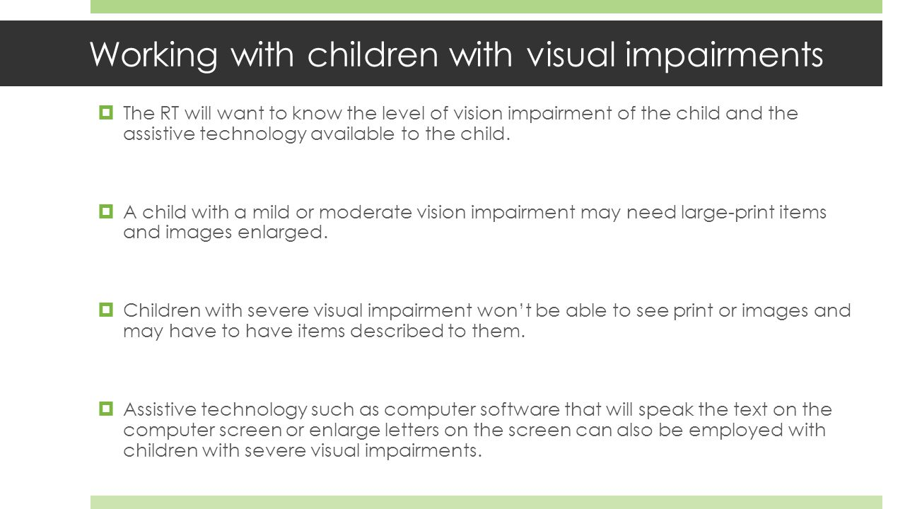 Working with children with visual impairments  The RT will want to know the level of vision impairment of the child and the assistive technology available to the child.