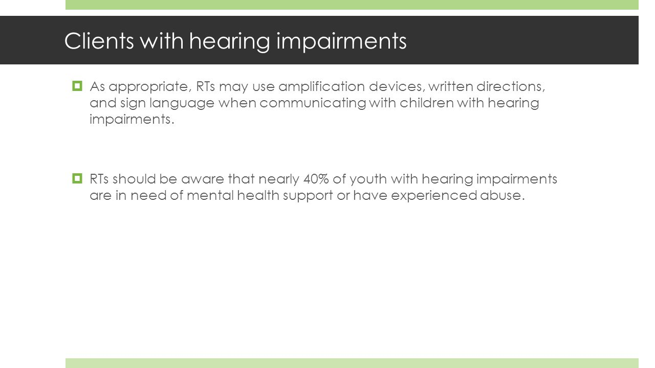 Clients with hearing impairments  As appropriate, RTs may use amplification devices, written directions, and sign language when communicating with children with hearing impairments.