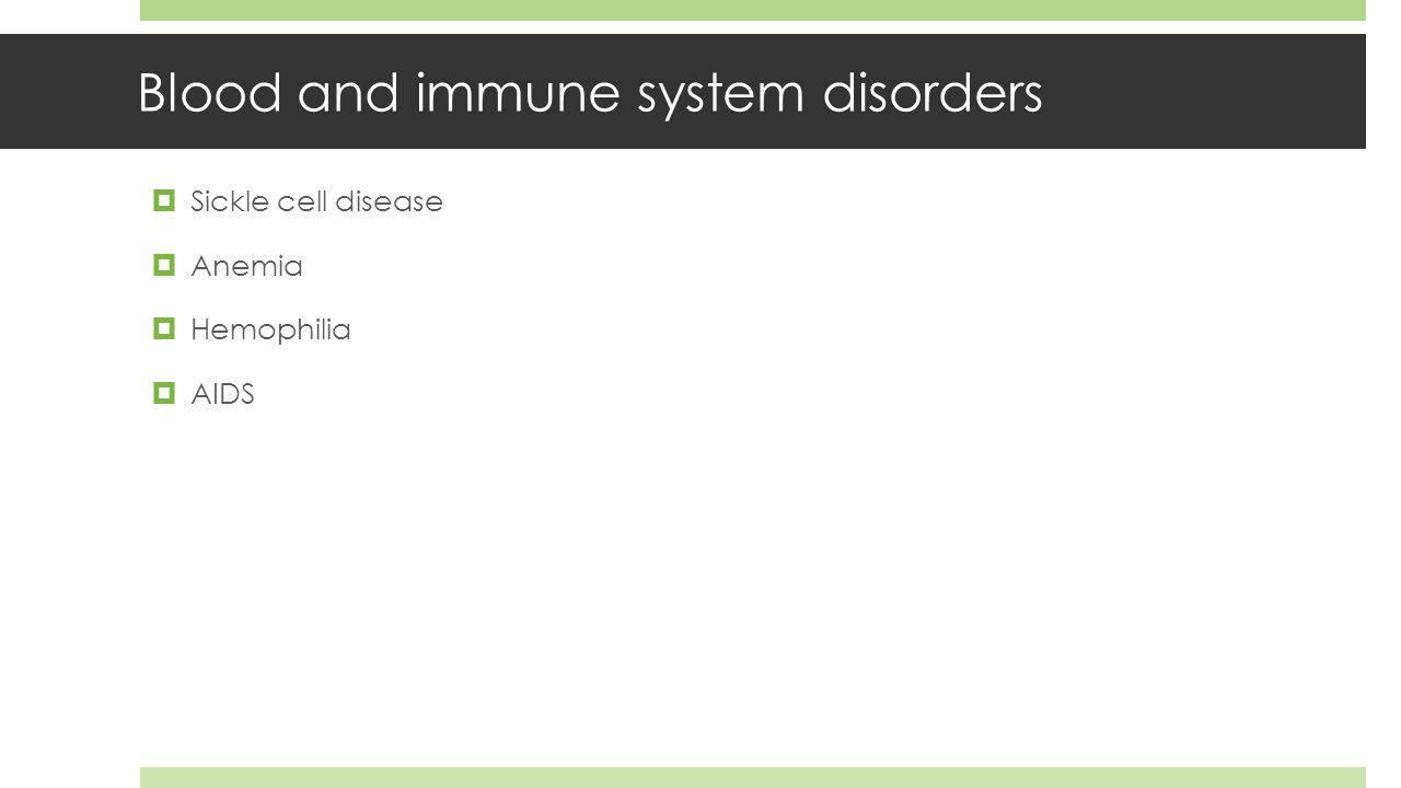 Blood and immune system disorders  Sickle cell disease  Anemia  Hemophilia  AIDS