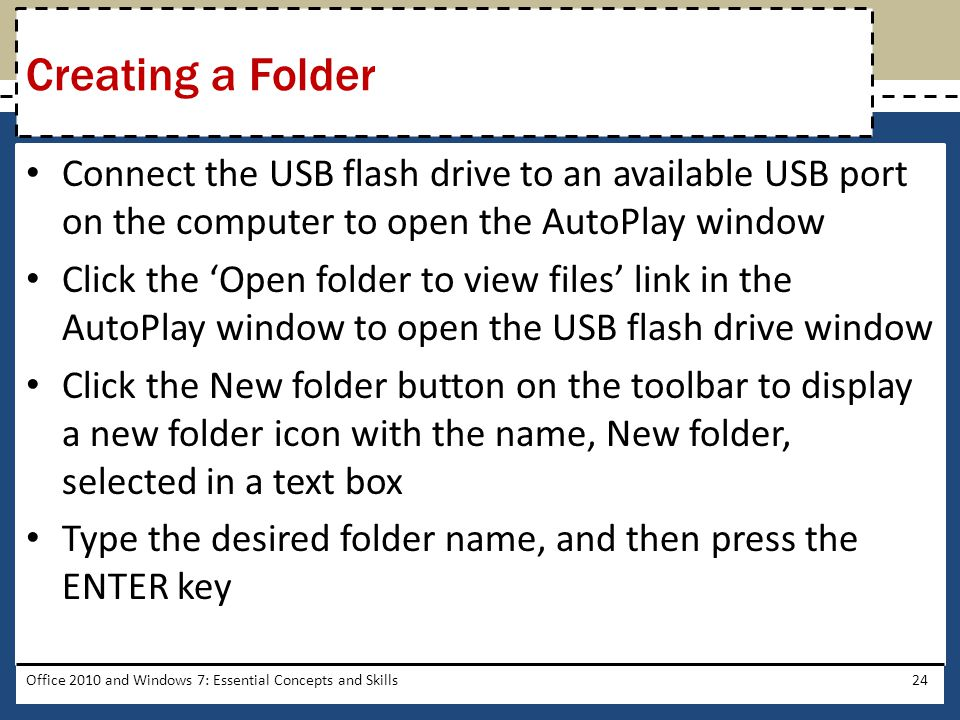 Connect the USB flash drive to an available USB port on the computer to open the AutoPlay window Click the 'Open folder to view files' link in the AutoPlay window to open the USB flash drive window Click the New folder button on the toolbar to display a new folder icon with the name, New folder, selected in a text box Type the desired folder name, and then press the ENTER key Office 2010 and Windows 7: Essential Concepts and Skills24 Creating a Folder