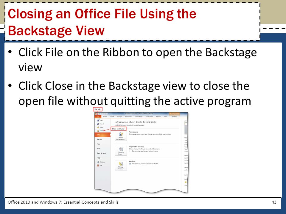Click File on the Ribbon to open the Backstage view Click Close in the Backstage view to close the open file without quitting the active program Office 2010 and Windows 7: Essential Concepts and Skills43 Closing an Office File Using the Backstage View