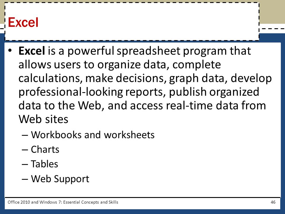 Excel is a powerful spreadsheet program that allows users to organize data, complete calculations, make decisions, graph data, develop professional-looking reports, publish organized data to the Web, and access real-time data from Web sites – Workbooks and worksheets – Charts – Tables – Web Support Office 2010 and Windows 7: Essential Concepts and Skills46 Excel