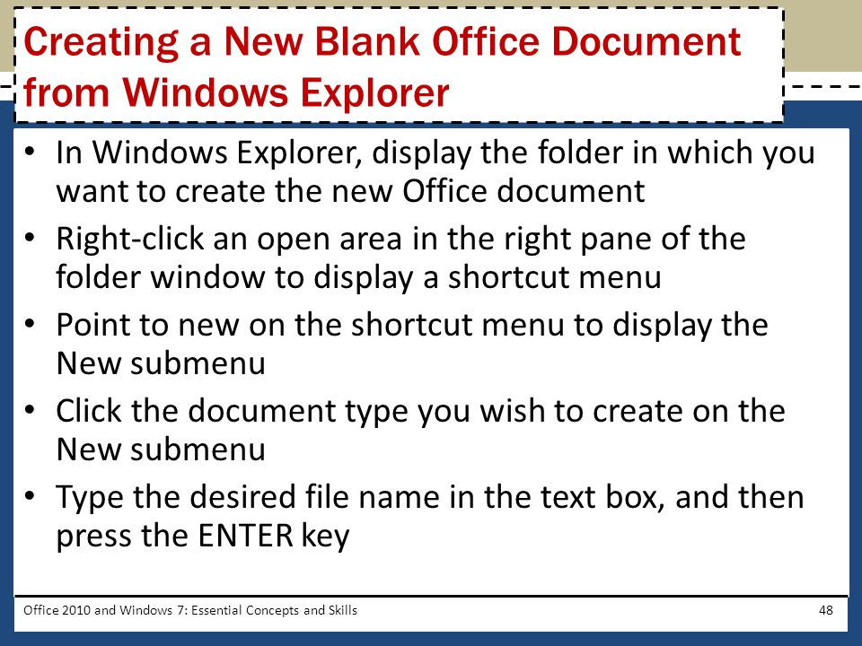 In Windows Explorer, display the folder in which you want to create the new Office document Right-click an open area in the right pane of the folder window to display a shortcut menu Point to new on the shortcut menu to display the New submenu Click the document type you wish to create on the New submenu Type the desired file name in the text box, and then press the ENTER key Office 2010 and Windows 7: Essential Concepts and Skills48 Creating a New Blank Office Document from Windows Explorer