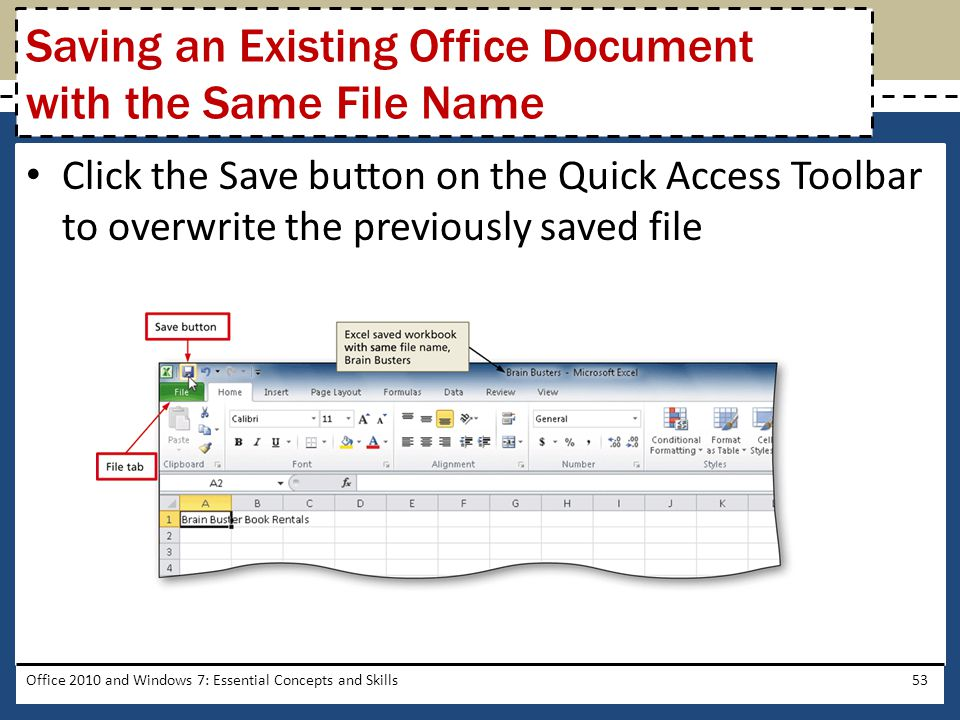 Click the Save button on the Quick Access Toolbar to overwrite the previously saved file Office 2010 and Windows 7: Essential Concepts and Skills53 Saving an Existing Office Document with the Same File Name