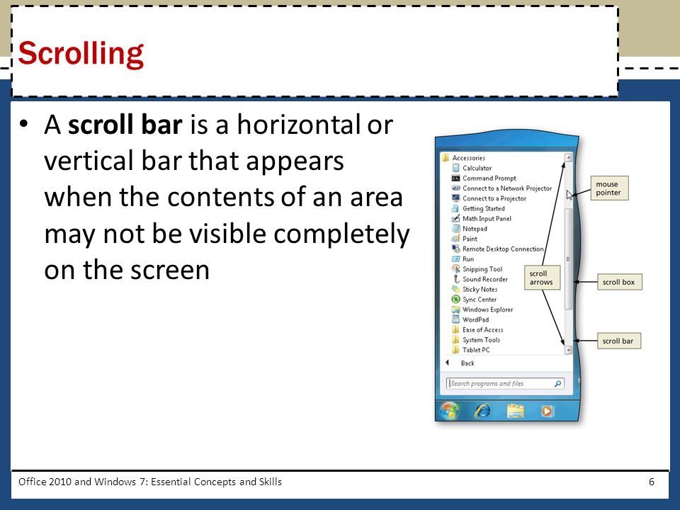 A scroll bar is a horizontal or vertical bar that appears when the contents of an area may not be visible completely on the screen Office 2010 and Windows 7: Essential Concepts and Skills6 Scrolling