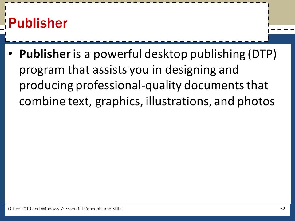 Publisher is a powerful desktop publishing (DTP) program that assists you in designing and producing professional-quality documents that combine text, graphics, illustrations, and photos Office 2010 and Windows 7: Essential Concepts and Skills62 Publisher