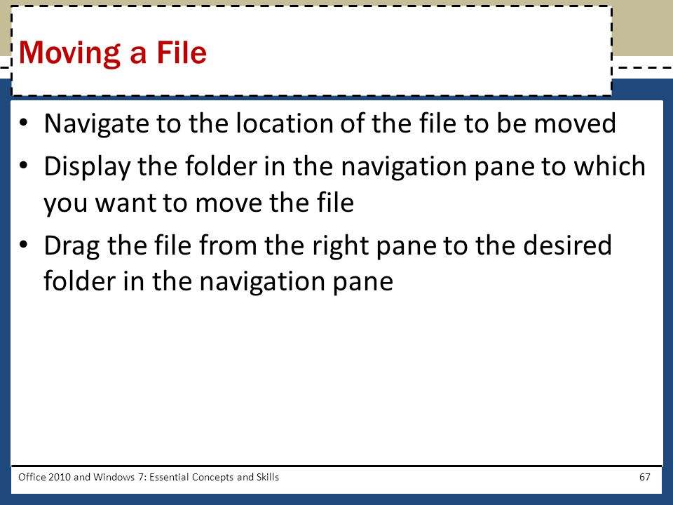 Navigate to the location of the file to be moved Display the folder in the navigation pane to which you want to move the file Drag the file from the right pane to the desired folder in the navigation pane Office 2010 and Windows 7: Essential Concepts and Skills67 Moving a File
