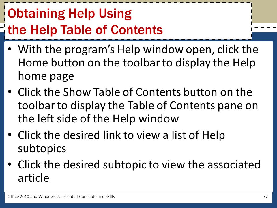 With the program's Help window open, click the Home button on the toolbar to display the Help home page Click the Show Table of Contents button on the toolbar to display the Table of Contents pane on the left side of the Help window Click the desired link to view a list of Help subtopics Click the desired subtopic to view the associated article Office 2010 and Windows 7: Essential Concepts and Skills77 Obtaining Help Using the Help Table of Contents