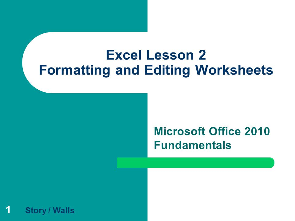 1 Excel Lesson 2 Formatting and Editing Worksheets Microsoft Office 2010 Fundamentals Story / Walls