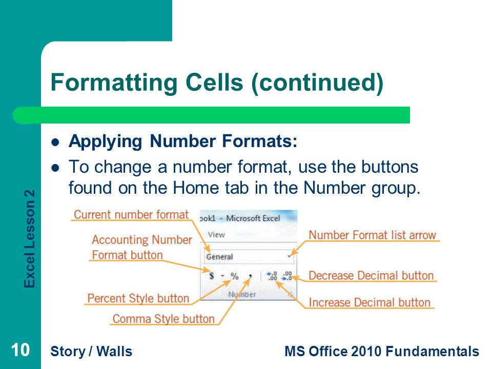 Excel Lesson 2 Story / WallsMS Office 2010 Fundamentals 10 Formatting Cells (continued) Applying Number Formats: To change a number format, use the buttons found on the Home tab in the Number group.