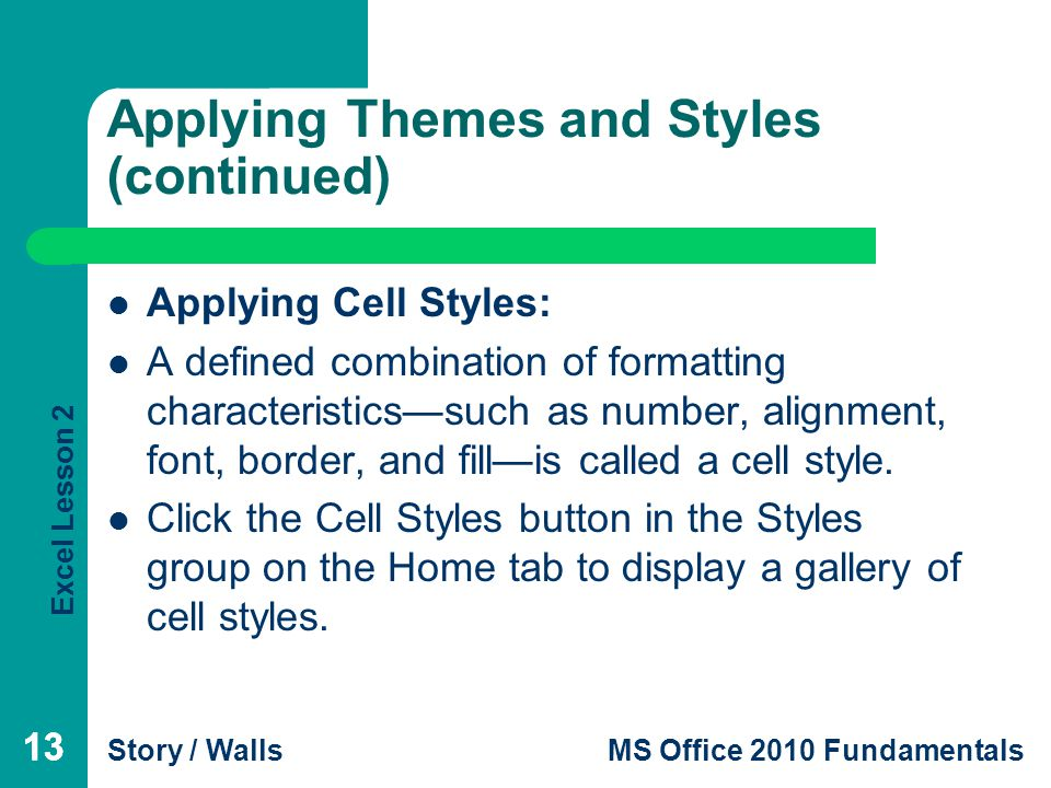 Excel Lesson 2 Story / WallsMS Office 2010 Fundamentals 13 Applying Themes and Styles (continued) Applying Cell Styles: A defined combination of formatting characteristics—such as number, alignment, font, border, and fill—is called a cell style.