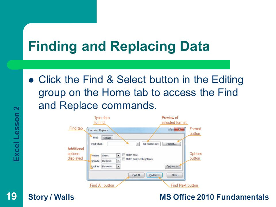 Excel Lesson 2 Story / WallsMS Office 2010 Fundamentals 19 Finding and Replacing Data Click the Find & Select button in the Editing group on the Home tab to access the Find and Replace commands.