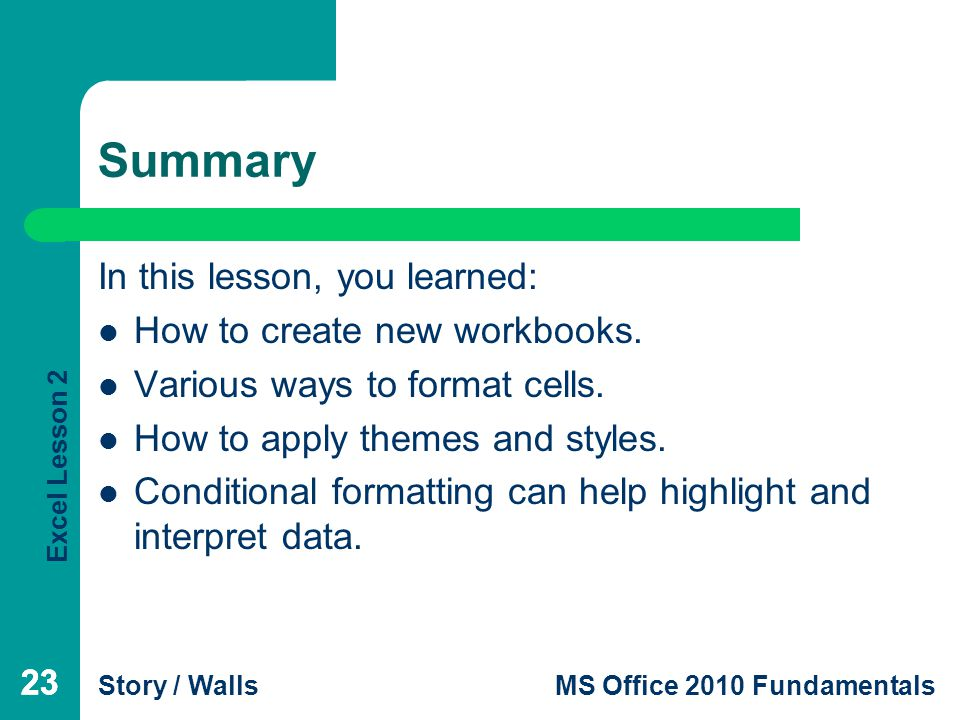 Excel Lesson 2 Story / WallsMS Office 2010 Fundamentals 23 Summary In this lesson, you learned: How to create new workbooks.