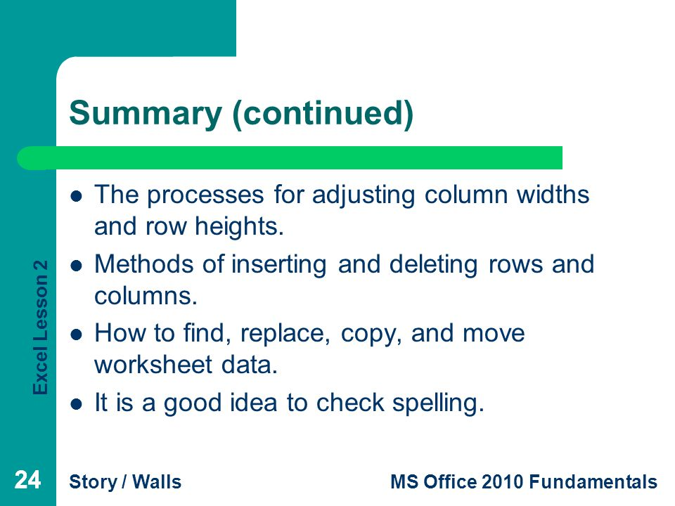 Excel Lesson 2 Story / WallsMS Office 2010 Fundamentals 24 Summary (continued) The processes for adjusting column widths and row heights.