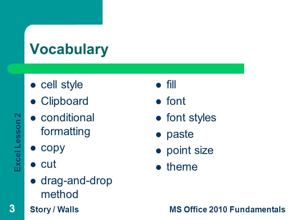 Excel Lesson 2 Story / WallsMS Office 2010 Fundamentals 333 Vocabulary cell style Clipboard conditional formatting copy cut drag-and-drop method fill font font styles paste point size theme