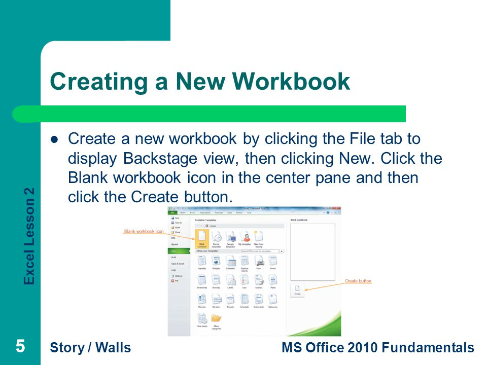 Excel Lesson 2 Story / WallsMS Office 2010 Fundamentals 55 Creating a New Workbook Create a new workbook by clicking the File tab to display Backstage view, then clicking New.