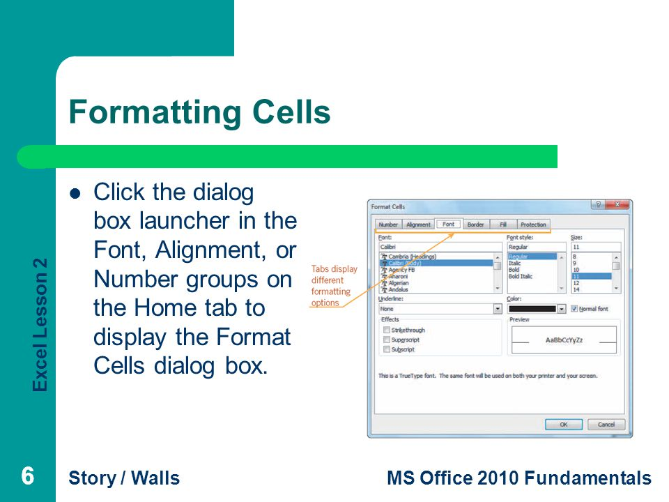 Excel Lesson 2 Story / WallsMS Office 2010 Fundamentals Formatting Cells Click the dialog box launcher in the Font, Alignment, or Number groups on the Home tab to display the Format Cells dialog box.