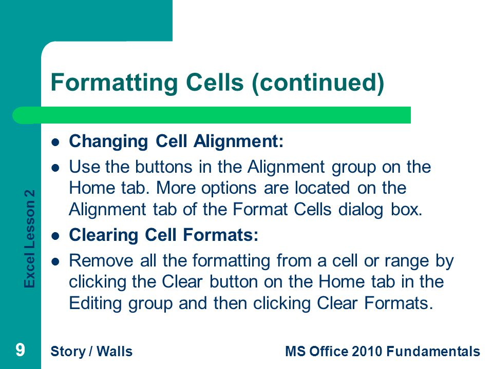 Excel Lesson 2 Story / WallsMS Office 2010 Fundamentals 99 Formatting Cells (continued) Changing Cell Alignment: Use the buttons in the Alignment group on the Home tab.