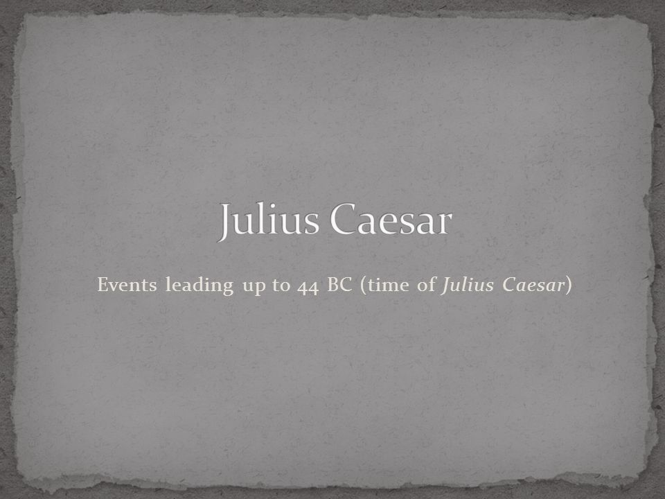 Events leading up to 44 BC (time of Julius Caesar)