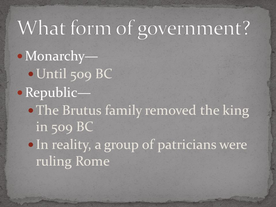 Monarchy— Until 509 BC Republic— The Brutus family removed the king in 509 BC In reality, a group of patricians were ruling Rome