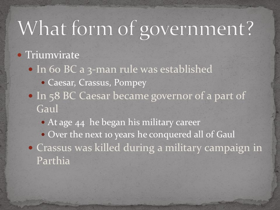 Triumvirate In 60 BC a 3-man rule was established Caesar, Crassus, Pompey In 58 BC Caesar became governor of a part of Gaul At age 44 he began his military career Over the next 10 years he conquered all of Gaul Crassus was killed during a military campaign in Parthia