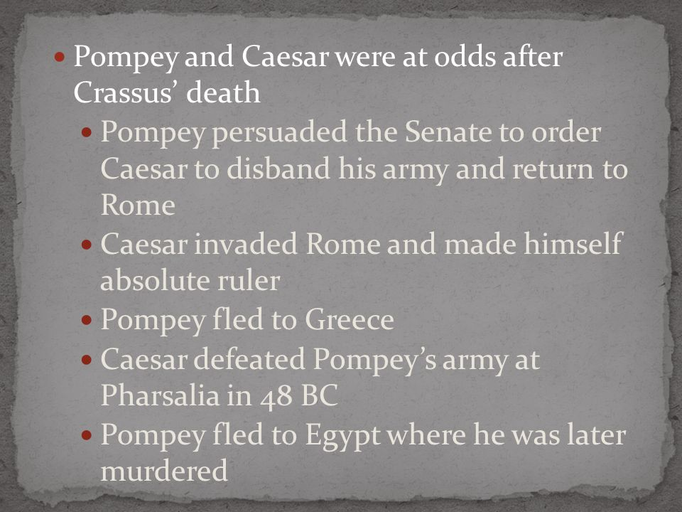 Pompey and Caesar were at odds after Crassus' death Pompey persuaded the Senate to order Caesar to disband his army and return to Rome Caesar invaded Rome and made himself absolute ruler Pompey fled to Greece Caesar defeated Pompey's army at Pharsalia in 48 BC Pompey fled to Egypt where he was later murdered