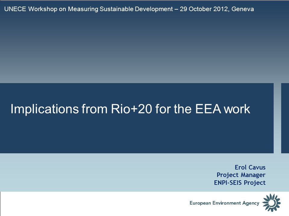 UNECE Workshop on Measuring Sustainable Development – 29 October 2012, Geneva Erol Cavus Project Manager ENPI-SEIS Project Implications from Rio+20 for the EEA work