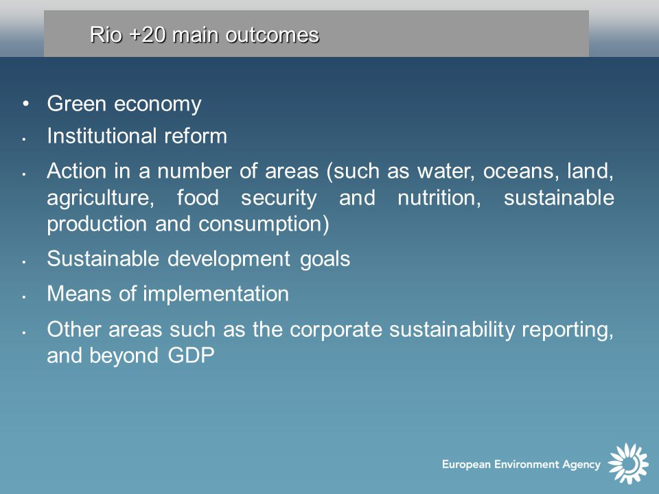 Rio +20 main outcomes Green economy Institutional reform Action in a number of areas (such as water, oceans, land, agriculture, food security and nutrition, sustainable production and consumption) Sustainable development goals Means of implementation Other areas such as the corporate sustainability reporting, and beyond GDP