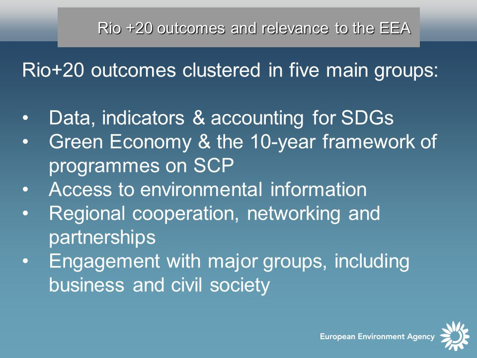 Rio +20 outcomes and relevance to the EEA Rio+20 outcomes clustered in five main groups: Data, indicators & accounting for SDGs Green Economy & the 10-year framework of programmes on SCP Access to environmental information Regional cooperation, networking and partnerships Engagement with major groups, including business and civil society
