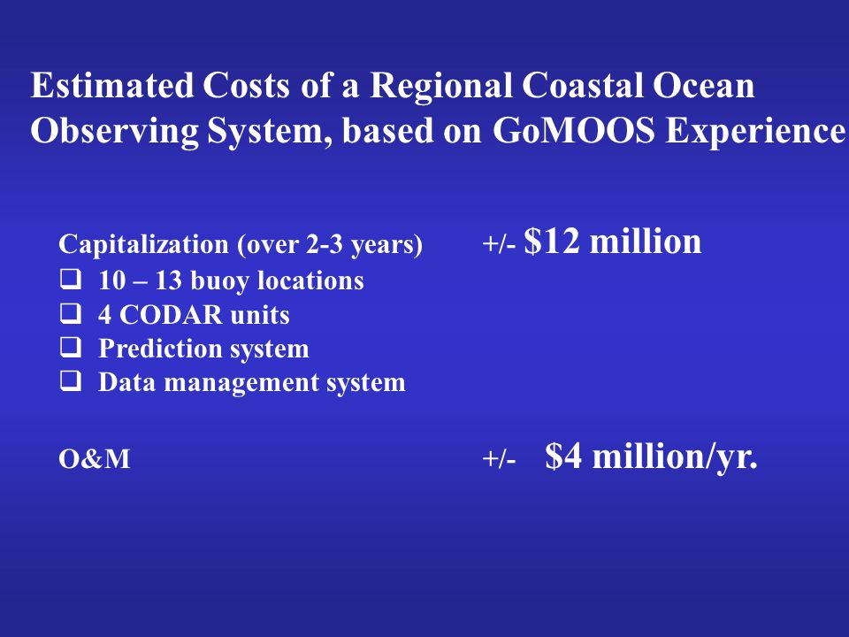 Estimated Costs of a Regional Coastal Ocean Observing System, based on GoMOOS Experience Capitalization (over 2-3 years)+/- $12 million  10 – 13 buoy locations  4 CODAR units  Prediction system  Data management system O&M+/- $4 million/yr.