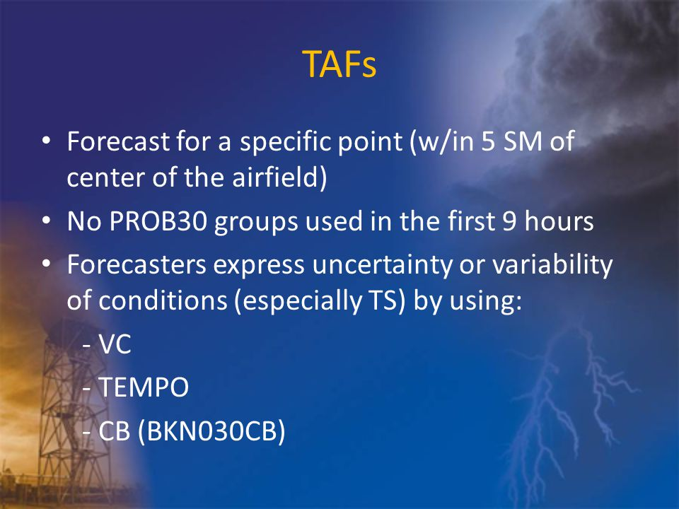 TAFs Forecast for a specific point (w/in 5 SM of center of the airfield) No PROB30 groups used in the first 9 hours Forecasters express uncertainty or variability of conditions (especially TS) by using: - VC - TEMPO - CB (BKN030CB)