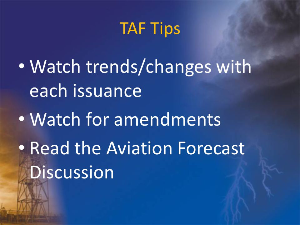 TAF Tips Watch trends/changes with each issuance Watch for amendments Read the Aviation Forecast Discussion