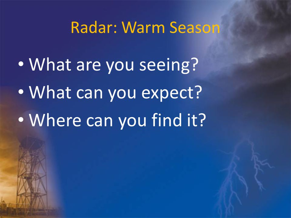 Radar: Warm Season What are you seeing What can you expect Where can you find it