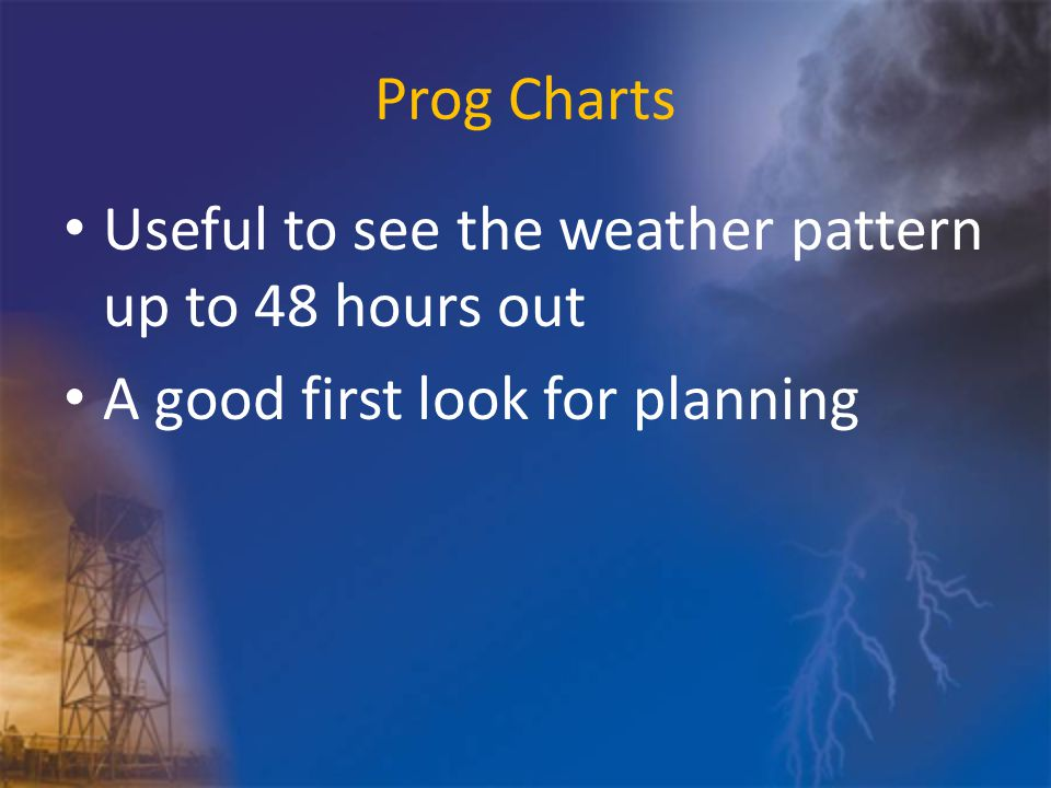 Prog Charts Useful to see the weather pattern up to 48 hours out A good first look for planning