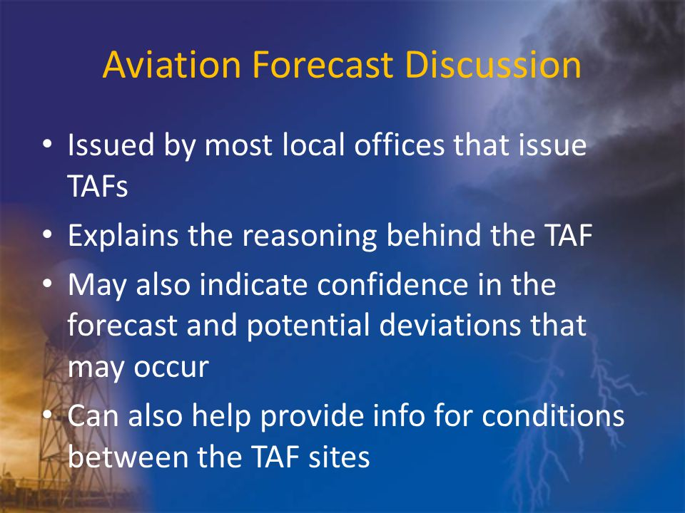 Aviation Forecast Discussion Issued by most local offices that issue TAFs Explains the reasoning behind the TAF May also indicate confidence in the forecast and potential deviations that may occur Can also help provide info for conditions between the TAF sites