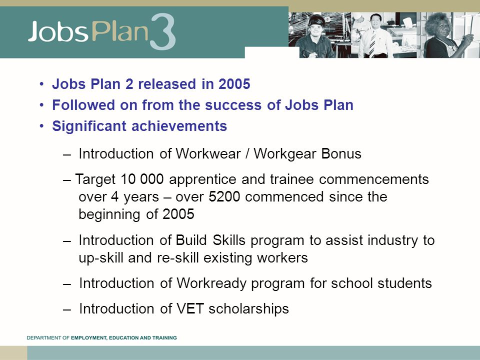 Jobs Plan 2 released in 2005 Followed on from the success of Jobs Plan Significant achievements – Introduction of Workwear / Workgear Bonus – Target apprentice and trainee commencements over 4 years – over 5200 commenced since the beginning of 2005 – Introduction of Build Skills program to assist industry to up-skill and re-skill existing workers – Introduction of Workready program for school students – Introduction of VET scholarships