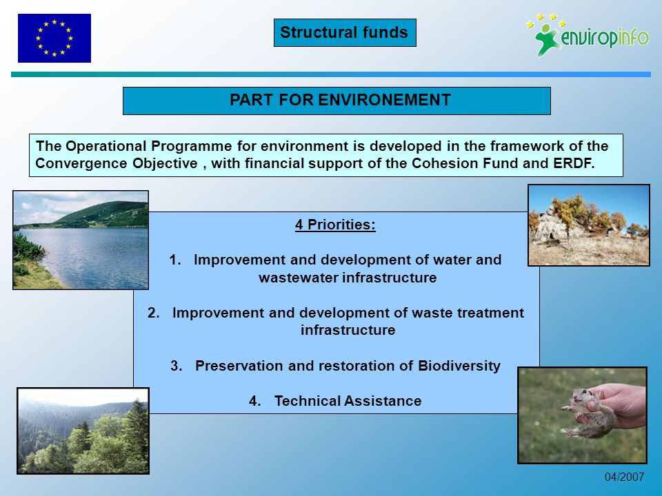 04/2007 PART FOR ENVIRONEMENT 4 Priorities: 1.Improvement and development of water and wastewater infrastructure 2.Improvement and development of waste treatment infrastructure 3.Preservation and restoration of Biodiversity 4.Technical Assistance The Operational Programme for environment is developed in the framework of the Convergence Objective, with financial support of the Cohesion Fund and ERDF.