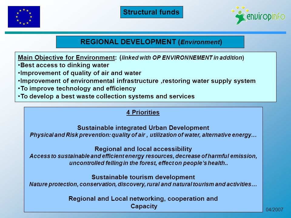 04/2007 REGIONAL DEVELOPMENT ( Environment ) 4 Priorities Sustainable integrated Urban Development Physical and Risk prevention: quality of air, utilization of water, alternative energy… Regional and local accessibility Access to sustainable and efficient energy resources, decrease of harmful emission, uncontrolled felling in the forest, effect on people's health..