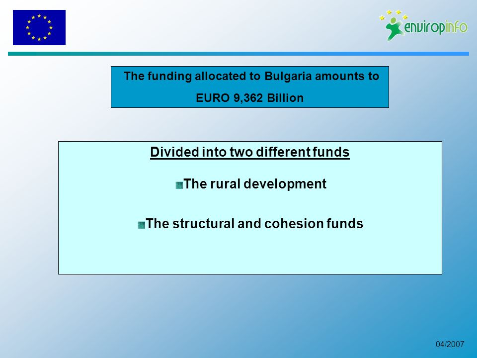 04/2007 The funding allocated to Bulgaria amounts to EURO 9,362 Billion Divided into two different funds The rural development The structural and cohesion funds