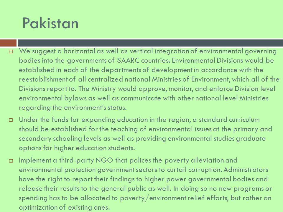 Pakistan  We suggest a horizontal as well as vertical integration of environmental governing bodies into the governments of SAARC countries.