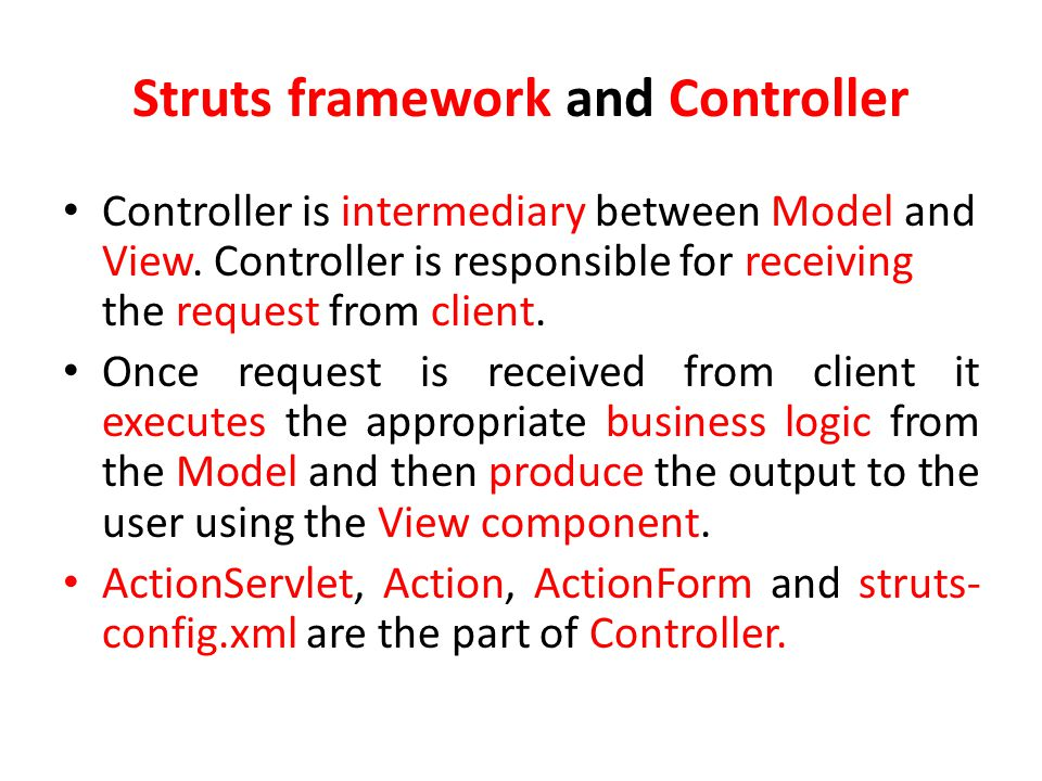 Struts framework and Controller Controller is intermediary between Model and View.