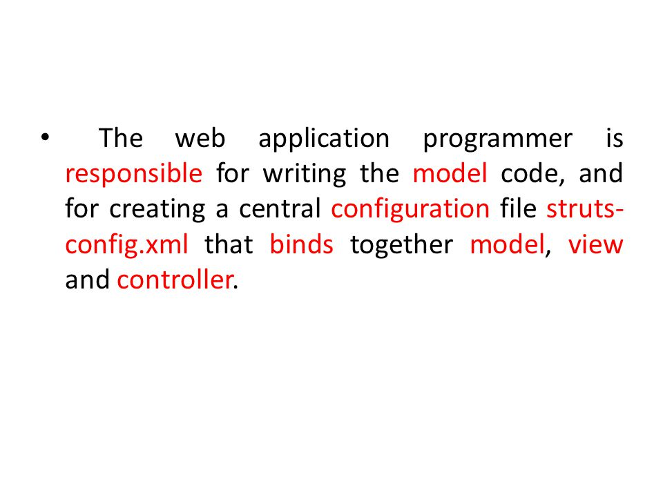 The web application programmer is responsible for writing the model code, and for creating a central configuration file struts- config.xml that binds together model, view and controller.