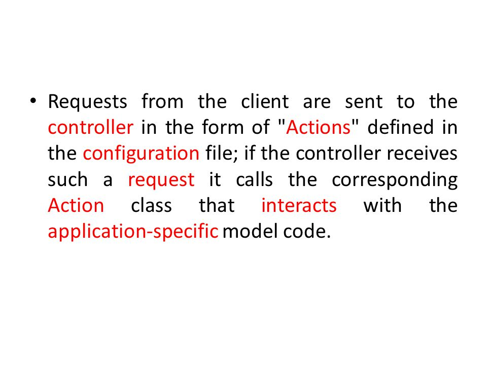 Requests from the client are sent to the controller in the form of Actions defined in the configuration file; if the controller receives such a request it calls the corresponding Action class that interacts with the application-specific model code.