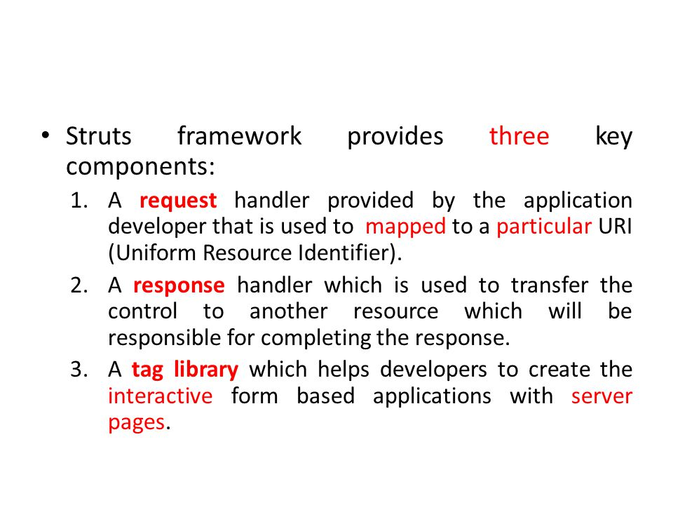 Struts framework provides three key components: 1.A request handler provided by the application developer that is used to mapped to a particular URI (Uniform Resource Identifier).