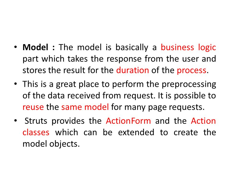 Model : The model is basically a business logic part which takes the response from the user and stores the result for the duration of the process.