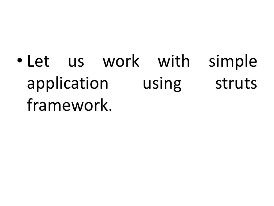 Let us work with simple application using struts framework.