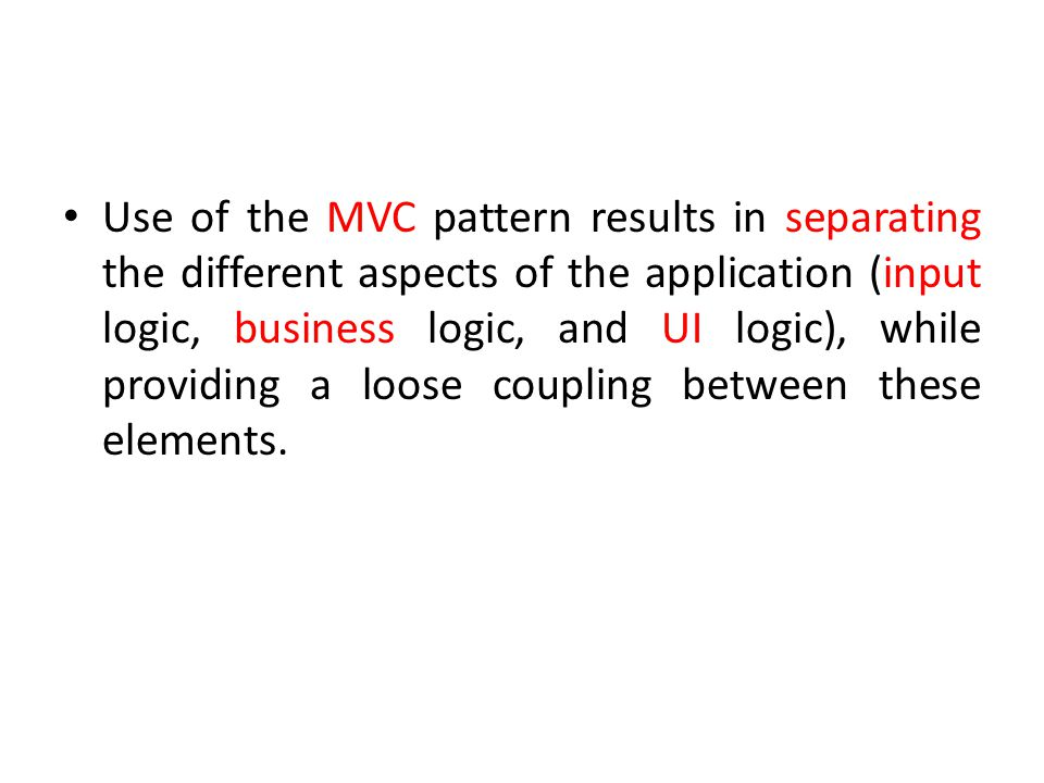 Use of the MVC pattern results in separating the different aspects of the application (input logic, business logic, and UI logic), while providing a loose coupling between these elements.