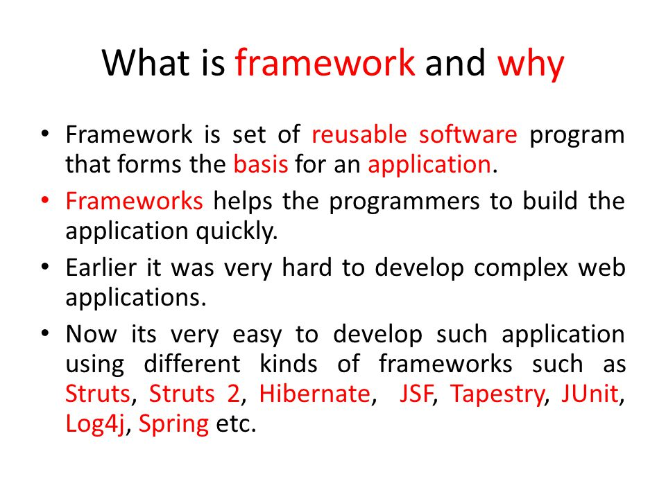 What is framework and why Framework is set of reusable software program that forms the basis for an application.